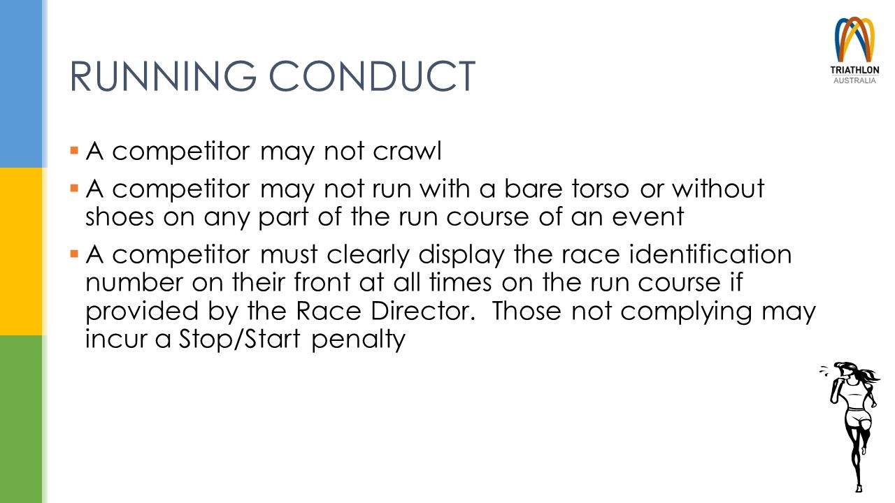 RUNNING CONDUCT  A competitor may not crawl  A competitor may not run with a bare torso or without shoes on any part of the run course of an event 