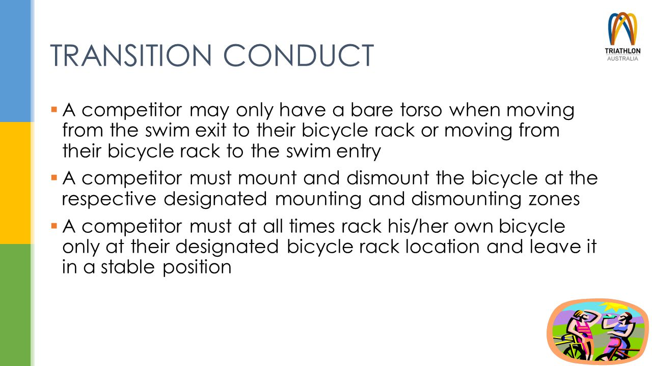 TRANSITION CONDUCT  A competitor may only have a bare torso when moving from the swim exit to their bicycle rack or moving from their bicycle rack to