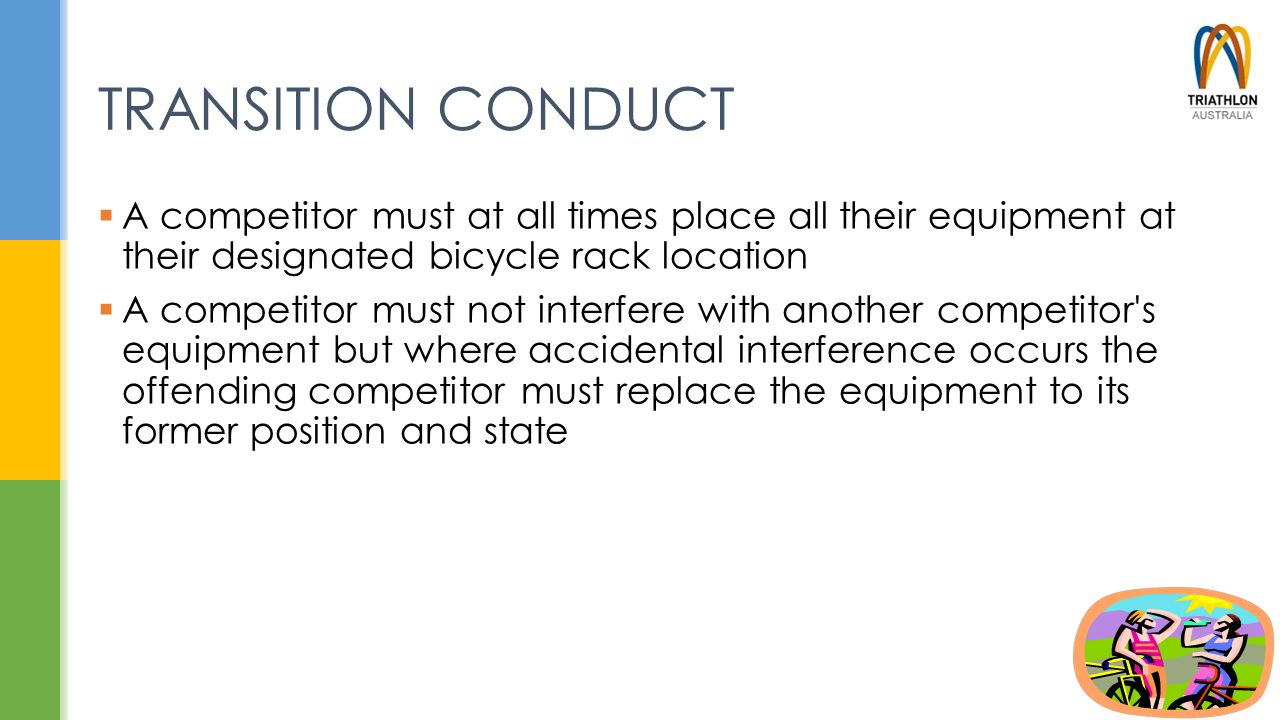 TRANSITION CONDUCT  A competitor must at all times place all their equipment at their designated bicycle rack location  A competitor must not interf