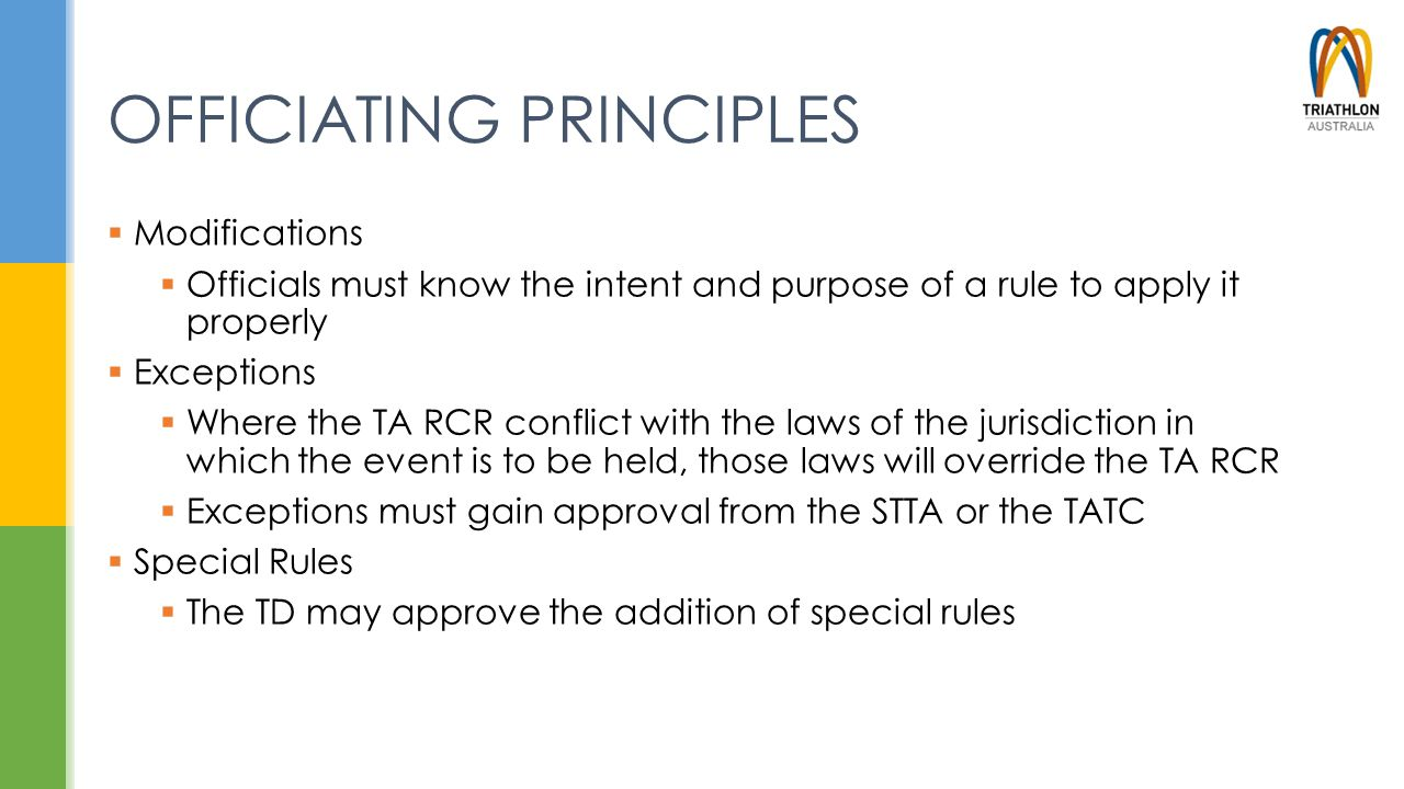 OFFICIATING PRINCIPLES  Modifications  Officials must know the intent and purpose of a rule to apply it properly  Exceptions  Where the TA RCR con