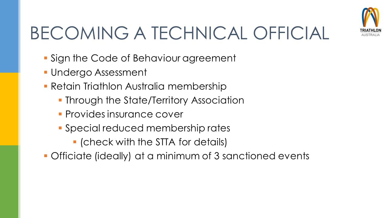 BECOMING A TECHNICAL OFFICIAL  Sign the Code of Behaviour agreement  Undergo Assessment  Retain Triathlon Australia membership  Through the State/