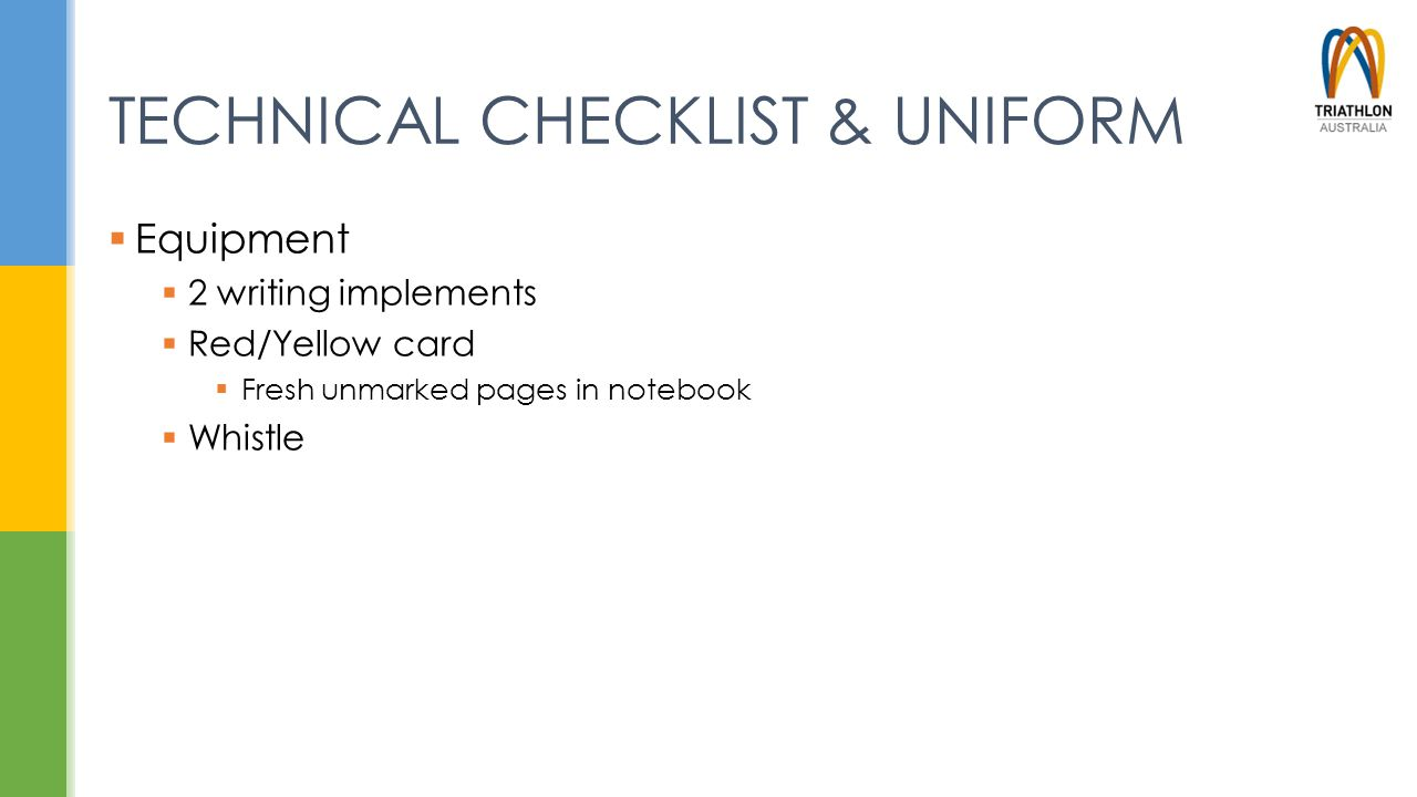 TECHNICAL CHECKLIST & UNIFORM  Equipment  2 writing implements  Red/Yellow card  Fresh unmarked pages in notebook  Whistle
