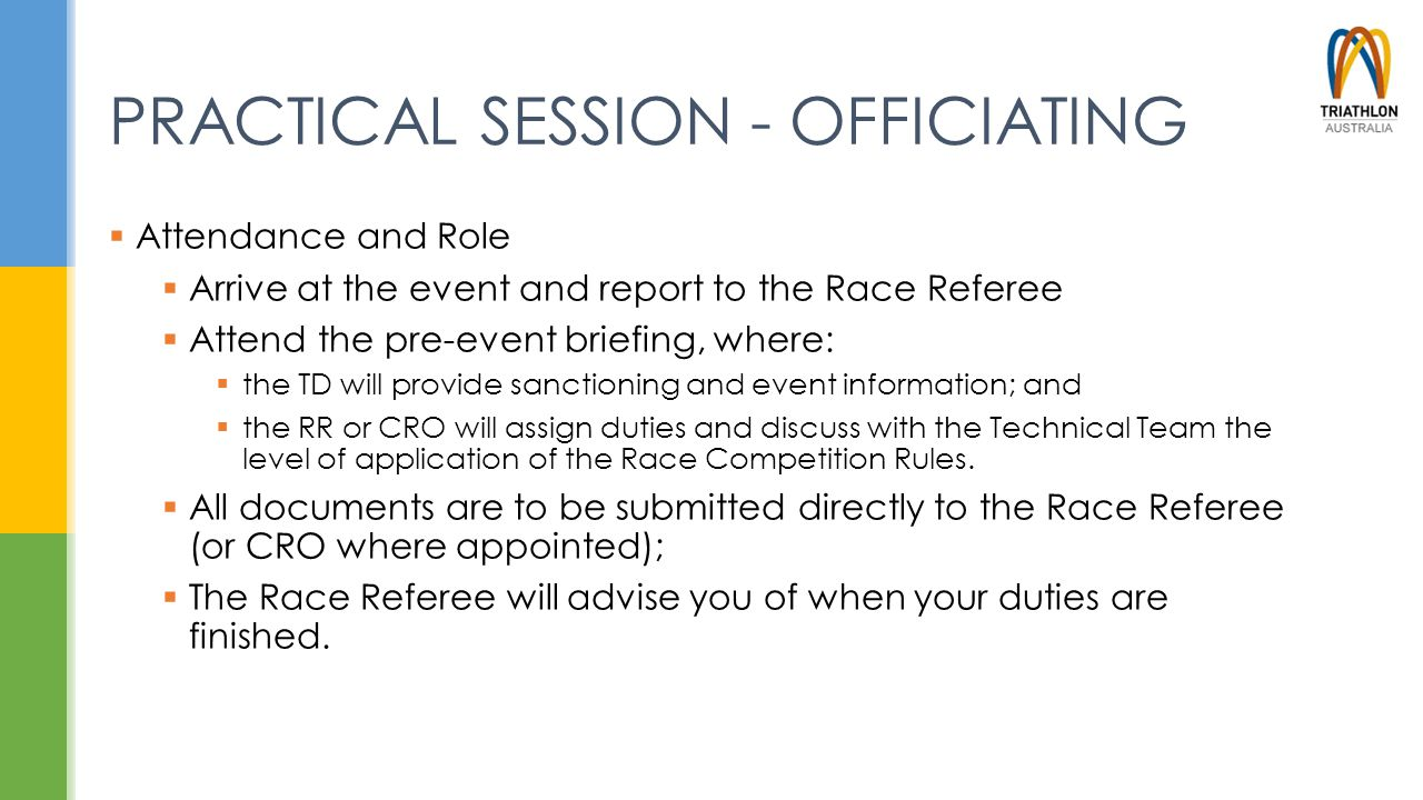 PRACTICAL SESSION - OFFICIATING  Attendance and Role  Arrive at the event and report to the Race Referee  Attend the pre-event briefing, where:  t