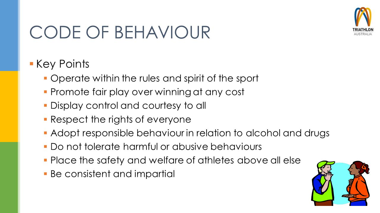 CODE OF BEHAVIOUR  Key Points  Operate within the rules and spirit of the sport  Promote fair play over winning at any cost  Display control and c