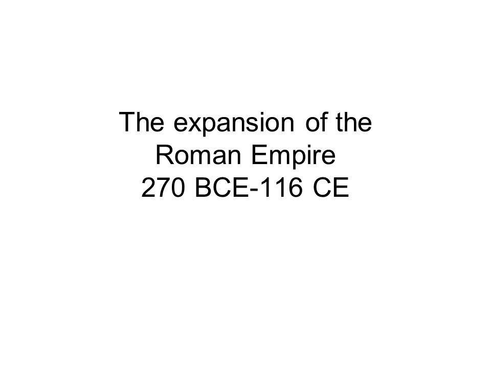 The expansion of the Roman Empire 270 BCE-116 CE