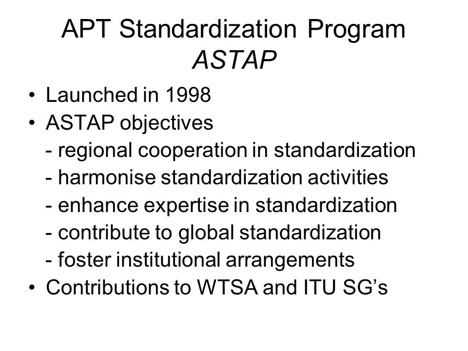 APT Standardization Program ASTAP Launched in 1998 ASTAP objectives - regional cooperation in standardization - harmonise standardization activities - enhance expertise in standardization - contribute to global standardization - foster institutional arrangements Contributions to WTSA and ITU SG's