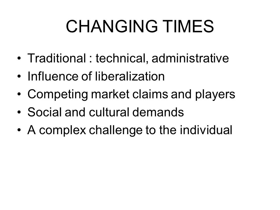 CHANGING TIMES Traditional : technical, administrative Influence of liberalization Competing market claims and players Social and cultural demands A complex challenge to the individual