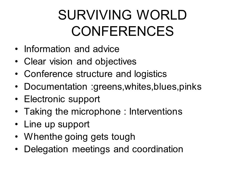 SURVIVING WORLD CONFERENCES Information and advice Clear vision and objectives Conference structure and logistics Documentation :greens,whites,blues,pinks Electronic support Taking the microphone : Interventions Line up support Whenthe going gets tough Delegation meetings and coordination