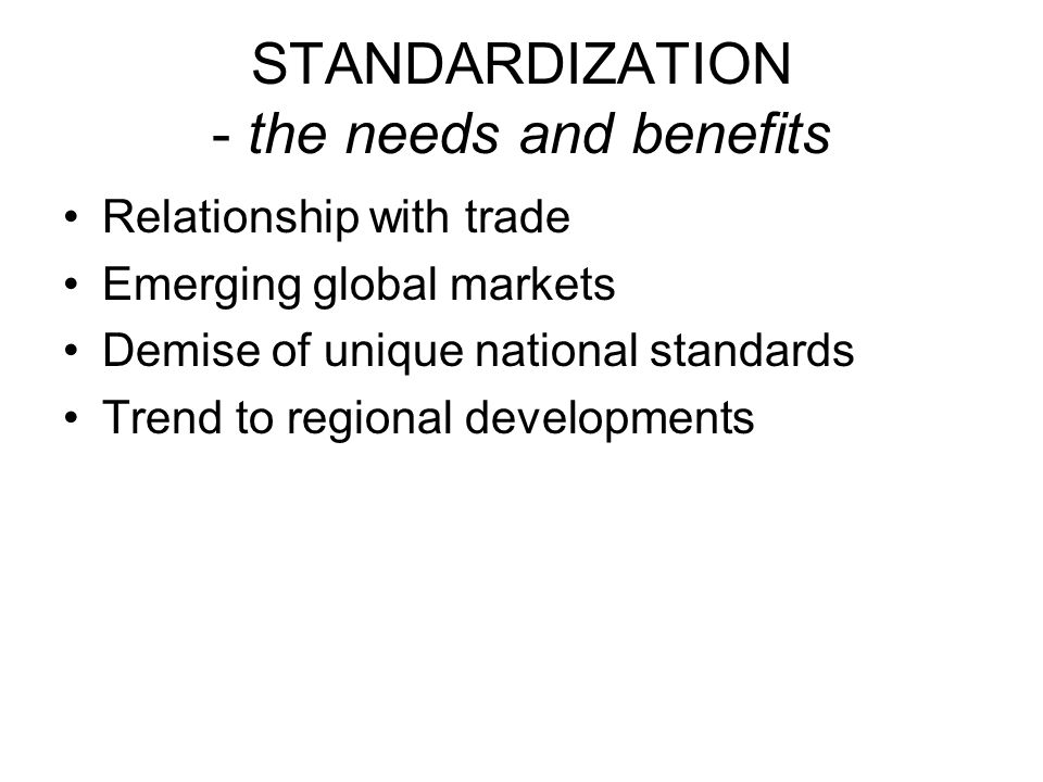 STANDARDIZATION - the needs and benefits Relationship with trade Emerging global markets Demise of unique national standards Trend to regional developments