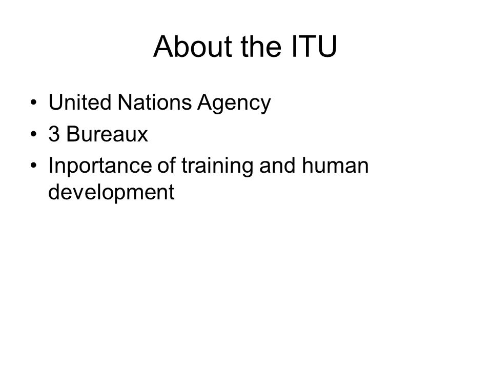 About the ITU United Nations Agency 3 Bureaux Inportance of training and human development