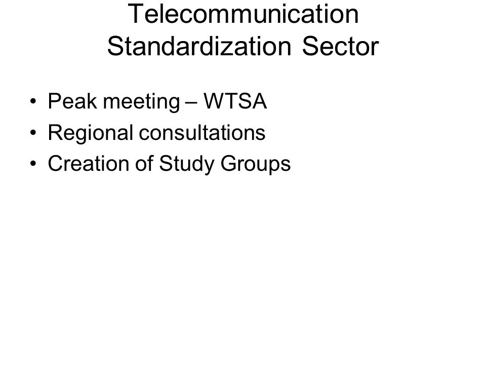 ITU-T Study Group Structure SG2: Operations of services, n/w's,& perf SG3: Tariff and accounting principles SG4: Telecommunication management SG5: Protection against EME effects SG6: Outside plant, related indoor install's SG9; Integrated Broadband cable networks, TV, sound transmission SG11: Signalling requirements & protocols
