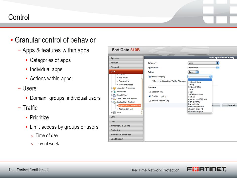 Fortinet Confidential Control Granular control of behavior −Apps & features within apps ▪Categories of apps ▪Individual apps ▪Actions within apps −Users ▪Domain, groups, individual users −Traffic ▪Prioritize ▪Limit access by groups or users » Time of day » Day of week 14
