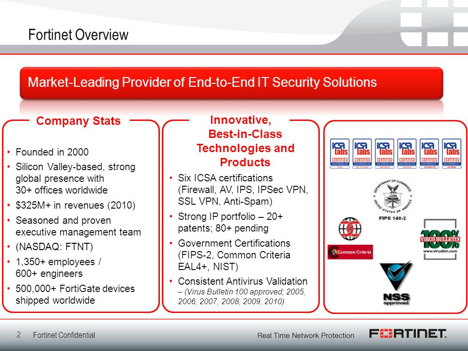 2 Fortinet Overview Market-Leading Provider of End-to-End IT Security Solutions Company Stats Founded in 2000 Silicon Valley-based, strong global pres