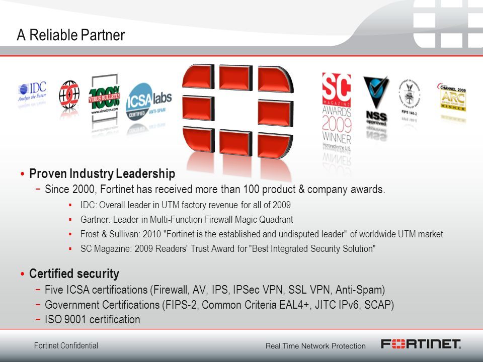 Fortinet Confidential A Reliable Partner Proven Industry Leadership −Since 2000, Fortinet has received more than 100 product & company awards.