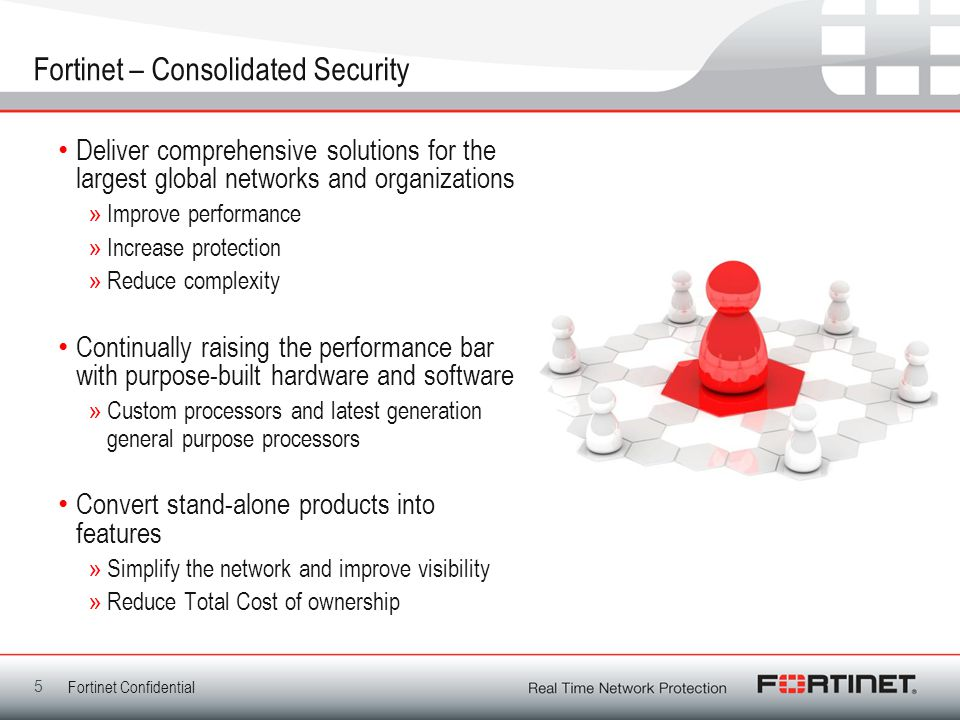 Fortinet Confidential Fortinet – Consolidated Security Deliver comprehensive solutions for the largest global networks and organizations »Improve perf