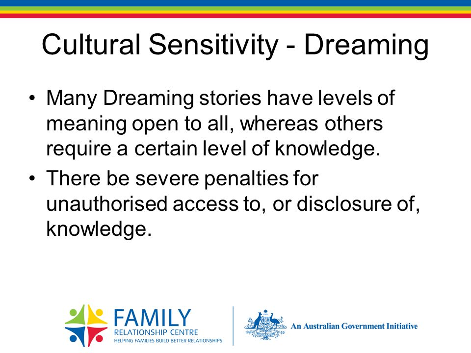 Cultural Sensitivity - Dreaming Many Dreaming stories have levels of meaning open to all, whereas others require a certain level of knowledge.