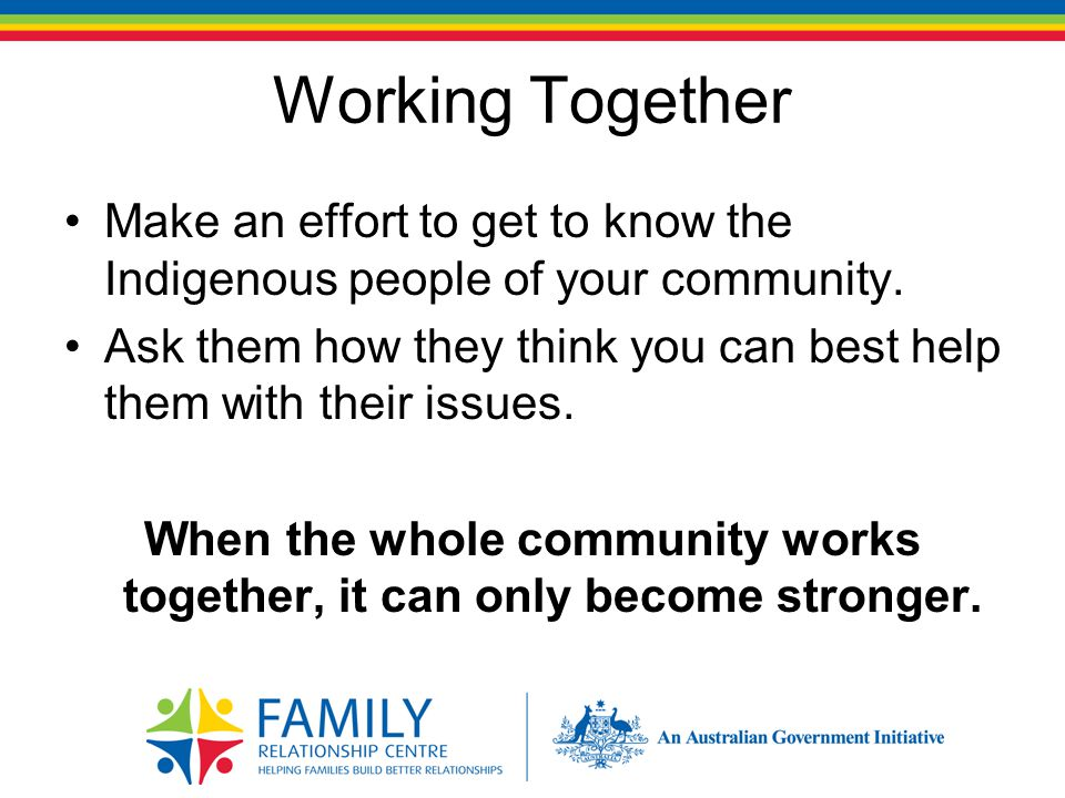 Working Together Make an effort to get to know the Indigenous people of your community.