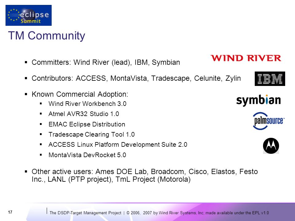 The DSDP-Target Management Project | © 2006, 2007 by Wind River Systems, Inc; made available under the EPL v TM Community  Committers: Wind River (lead), IBM, Symbian  Contributors: ACCESS, MontaVista, Tradescape, Celunite, Zylin  Known Commercial Adoption:  Wind River Workbench 3.0  Atmel AVR32 Studio 1.0  EMAC Eclipse Distribution  Tradescape Clearing Tool 1.0  ACCESS Linux Platform Development Suite 2.0  MontaVista DevRocket 5.0  Other active users: Ames DOE Lab, Broadcom, Cisco, Elastos, Festo Inc., LANL (PTP project), TmL Project (Motorola)