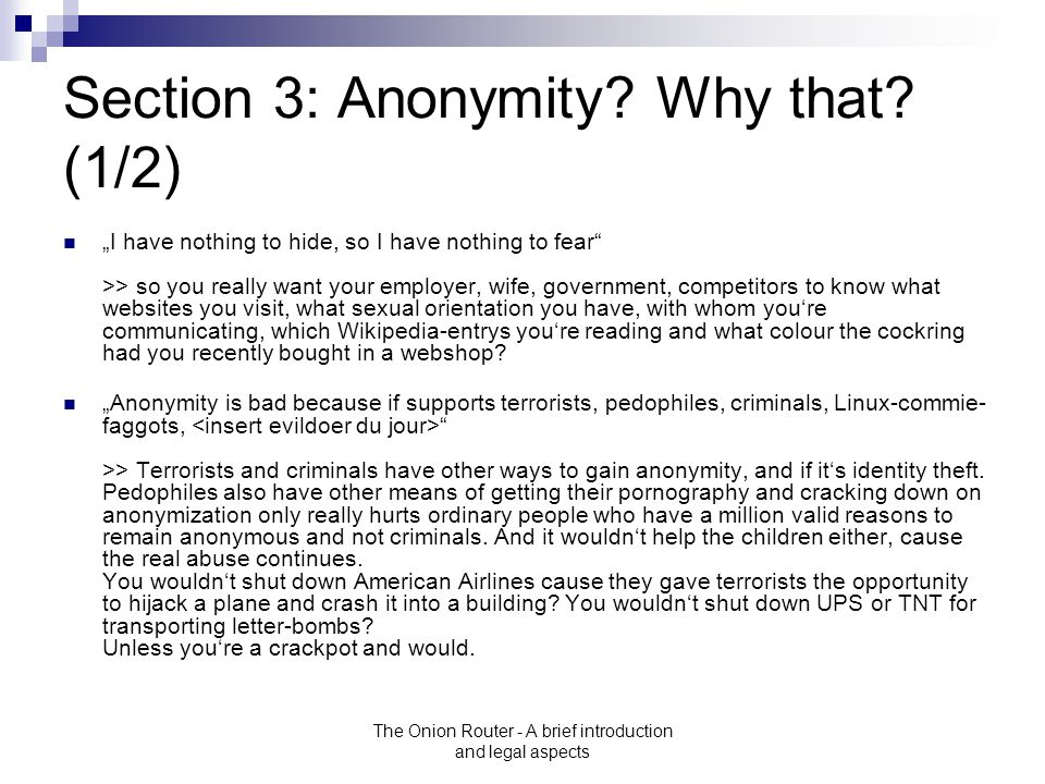 "The Onion Router - A brief introduction and legal aspects Section 3: Anonymity? Why that? (1/2) ""I have nothing to hide, so I have nothing to fear"" >>"