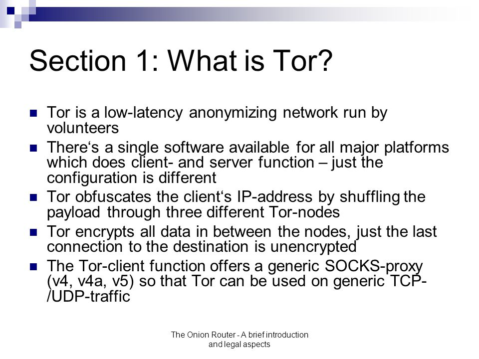 The Onion Router - A brief introduction and legal aspects Section 1: What is Tor? Tor is a low-latency anonymizing network run by volunteers There's a