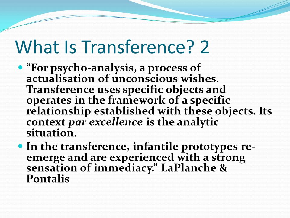 "What Is Transference? 2 ""For psycho-analysis, a process of actualisation of unconscious wishes. Transference uses specific objects and operates in the"