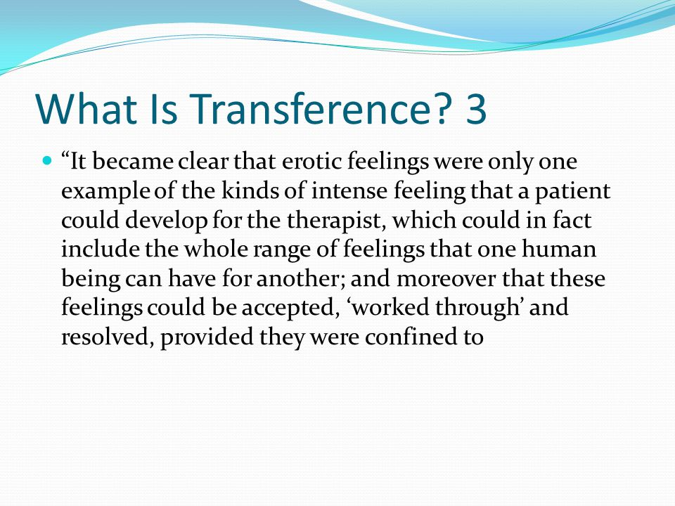"What Is Transference? 3 ""It became clear that erotic feelings were only one example of the kinds of intense feeling that a patient could develop for t"