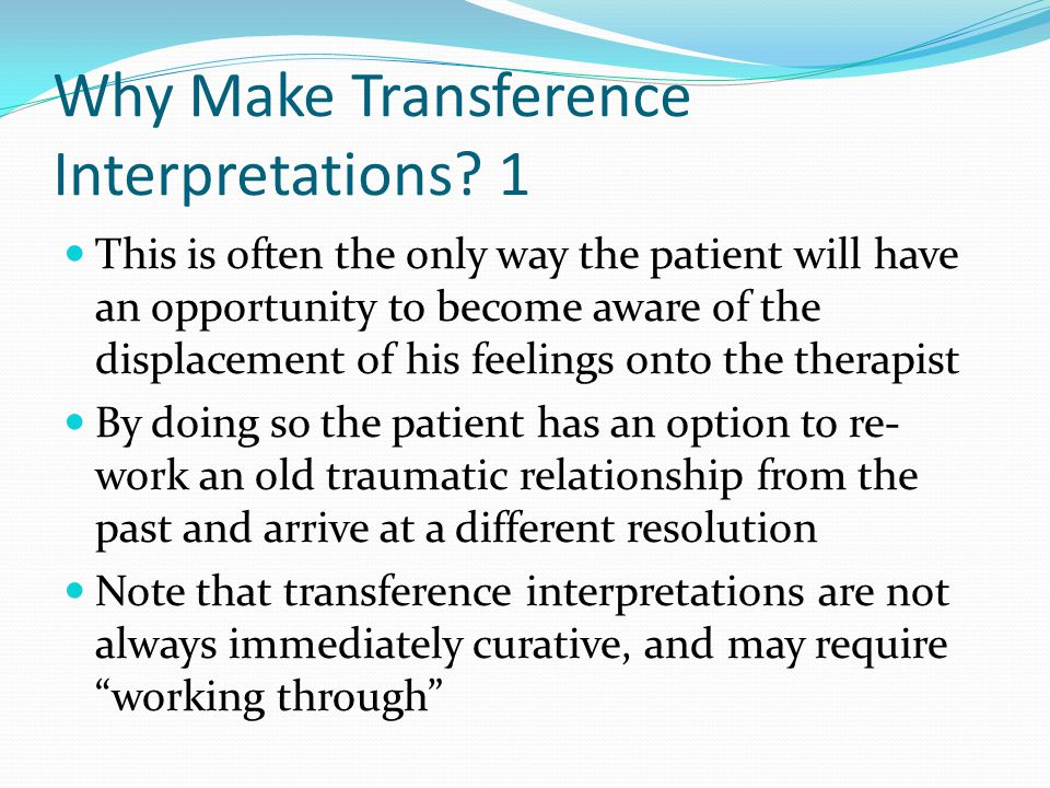 Why Make Transference Interpretations? 1 This is often the only way the patient will have an opportunity to become aware of the displacement of his fe