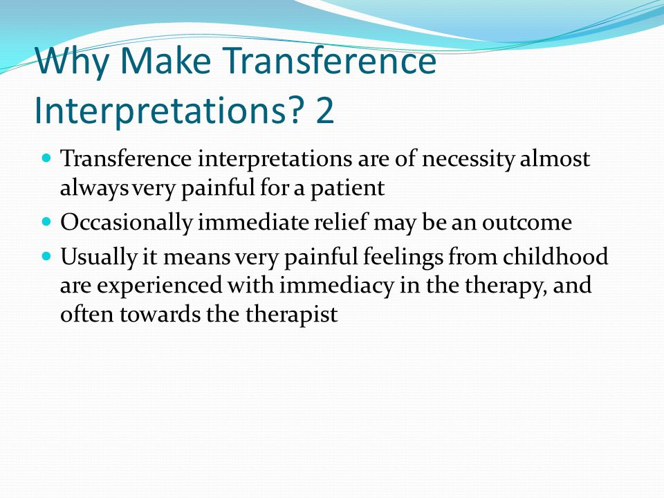 Why Make Transference Interpretations? 2 Transference interpretations are of necessity almost always very painful for a patient Occasionally immediate