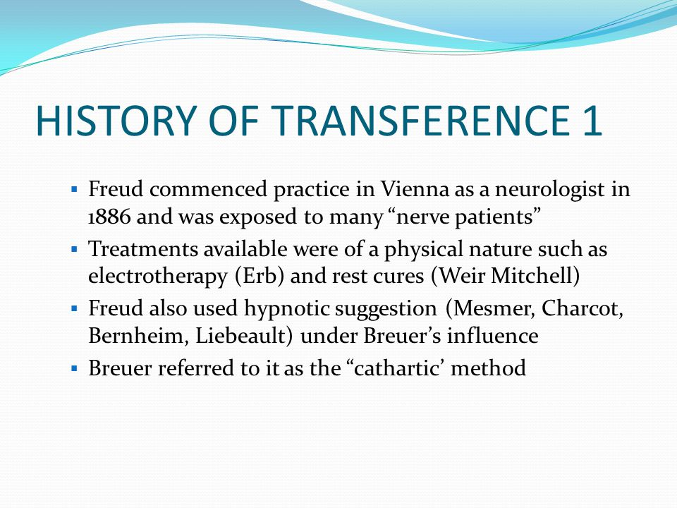 "HISTORY OF TRANSFERENCE 1  Freud commenced practice in Vienna as a neurologist in 1886 and was exposed to many ""nerve patients""  Treatments availabl"