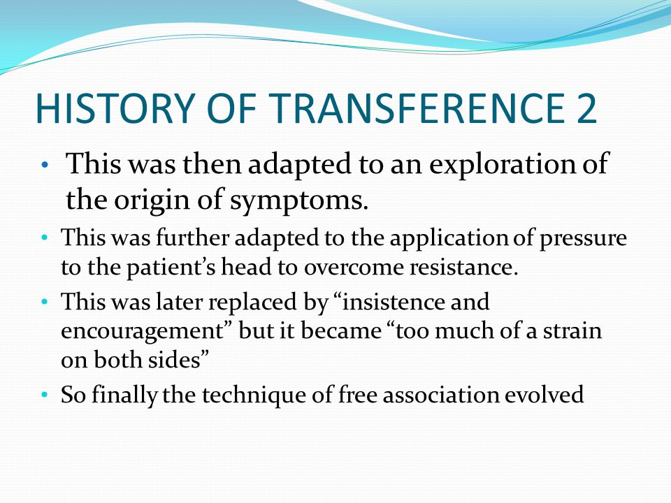 HISTORY OF TRANSFERENCE 2 This was then adapted to an exploration of the origin of symptoms. This was further adapted to the application of pressure t