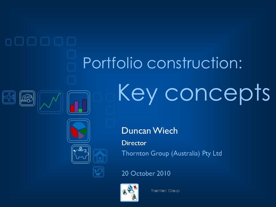 Portfolio construction: Duncan Wiech Director Thornton Group (Australia) Pty Ltd 20 October 2010 Key concepts