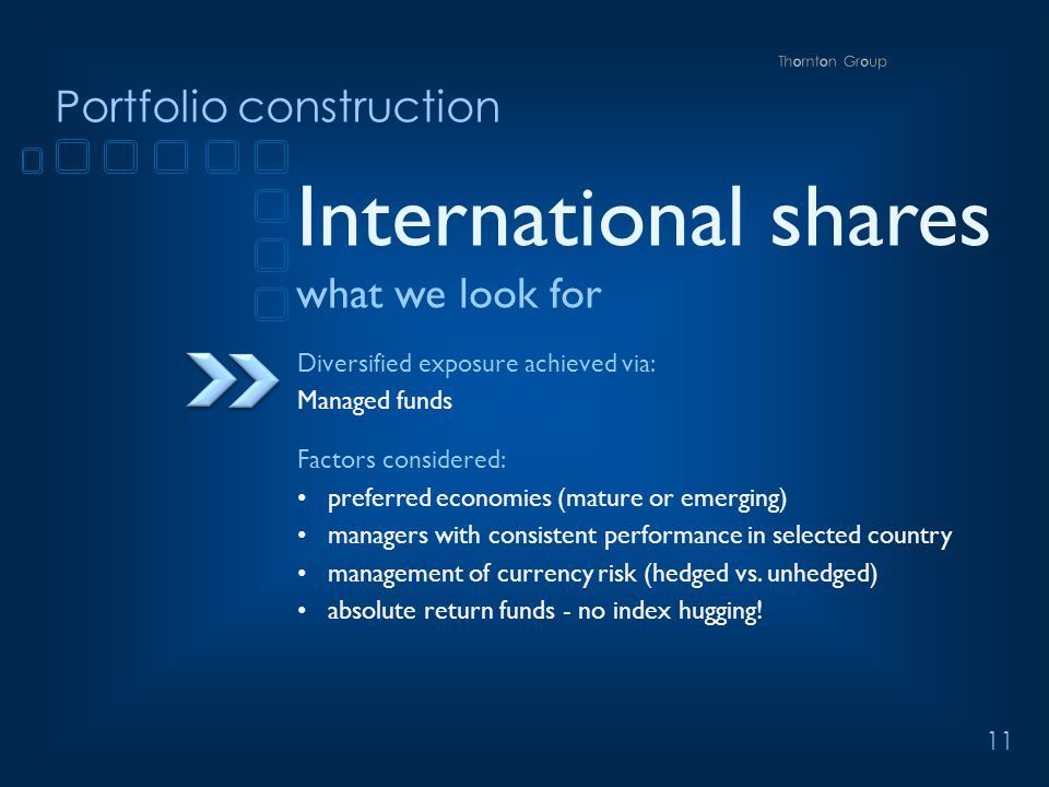 11 Portfolio construction International shares what we look for Diversified exposure achieved via: Managed funds Factors considered: preferred economies (mature or emerging) managers with consistent performance in selected country management of currency risk (hedged vs.