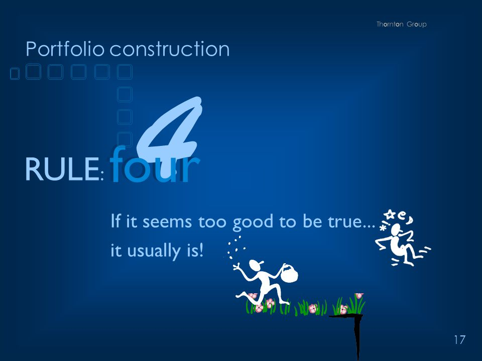 17 Portfolio construction RULE : four If it seems too good to be true... it usually is! 4 four