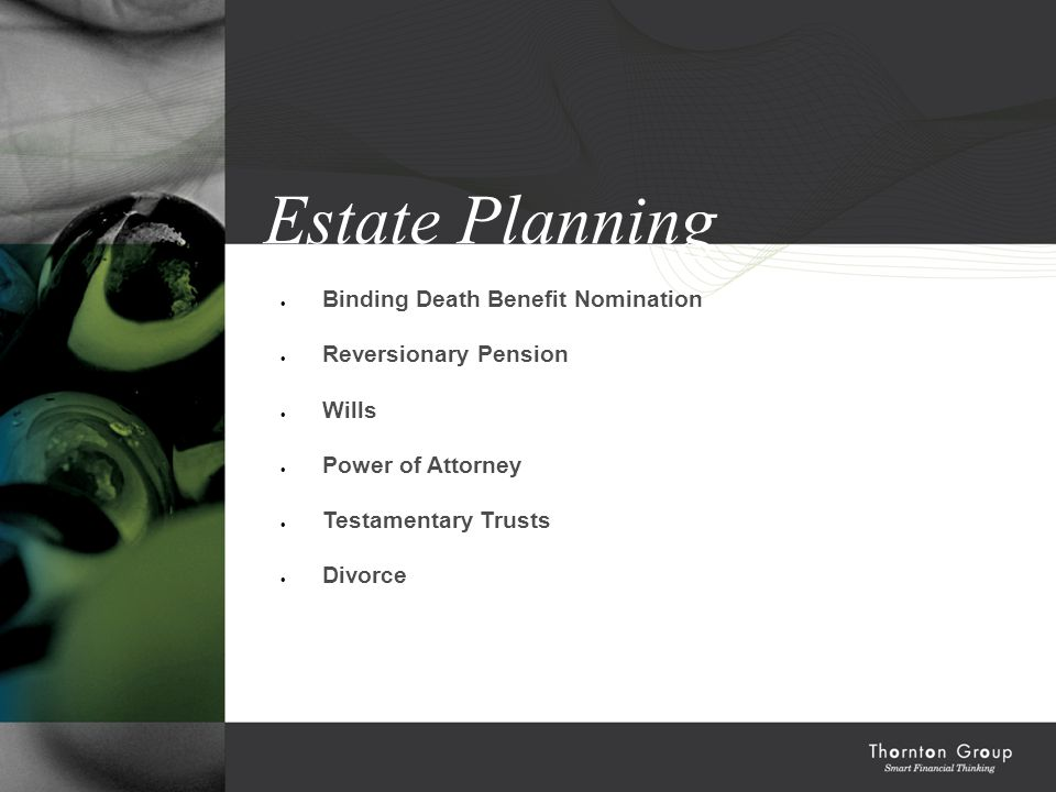Structuring & Tax Education Estate Planning  Binding Death Benefit Nomination  Reversionary Pension  Wills  Power of Attorney  Testamentary Trusts  Divorce