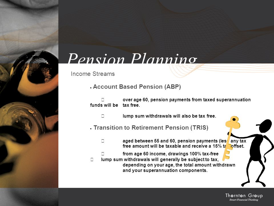 Pension Planning Income Streams  Account Based Pension (ABP)  over age 60, pension payments from taxed superannuation funds will be tax free.