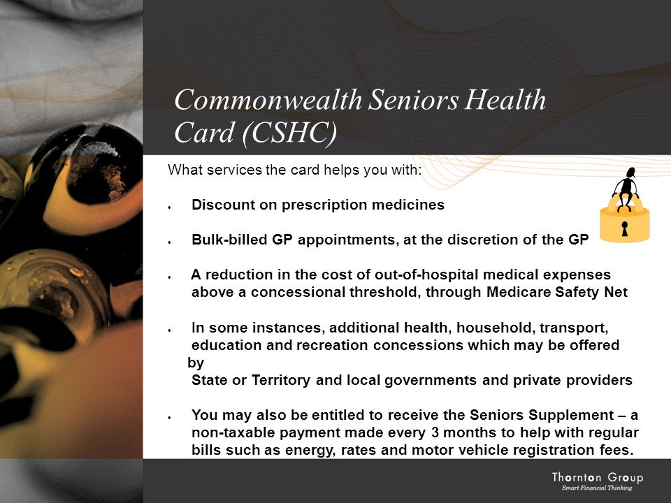 Commonwealth Seniors Health Card (CSHC) What services the card helps you with:  Discount on prescription medicines  Bulk-billed GP appointments, at the discretion of the GP  A reduction in the cost of out-of-hospital medical expenses above a concessional threshold, through Medicare Safety Net  In some instances, additional health, household, transport, education and recreation concessions which may be offered by State or Territory and local governments and private providers  You may also be entitled to receive the Seniors Supplement – a non-taxable payment made every 3 months to help with regular bills such as energy, rates and motor vehicle registration fees.