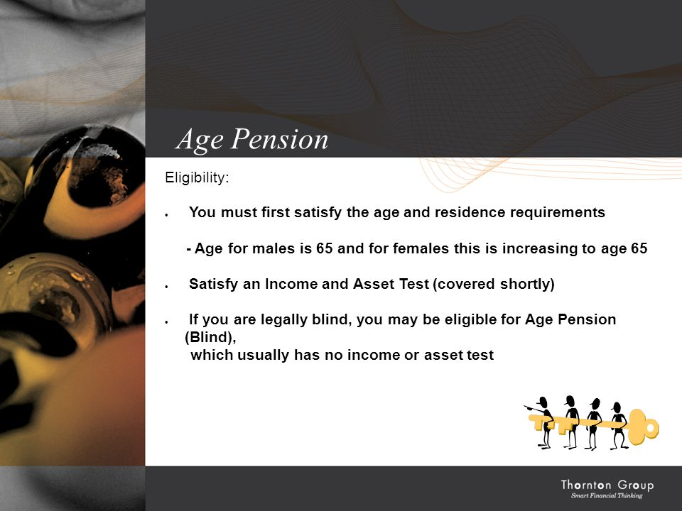 Age Pension Eligibility:  You must first satisfy the age and residence requirements - Age for males is 65 and for females this is increasing to age 65  Satisfy an Income and Asset Test (covered shortly)  If you are legally blind, you may be eligible for Age Pension (Blind), which usually has no income or asset test