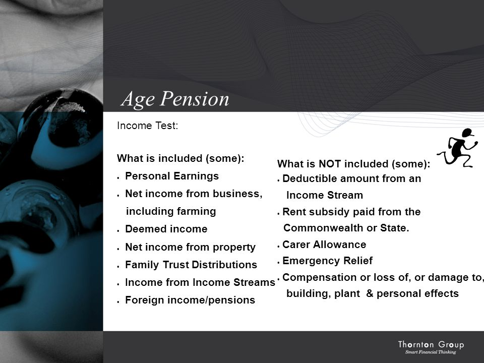 Age Pension Income Test: What is included (some):  Personal Earnings  Net income from business, including farming  Deemed income  Net income from property  Family Trust Distributions  Income from Income Streams  Foreign income/pensions What is NOT included (some):  Deductible amount from an Income Stream  Rent subsidy paid from the Commonwealth or State.