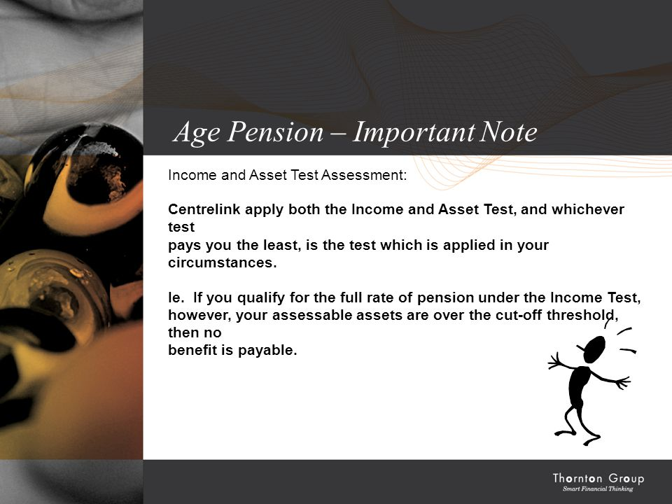 Age Pension – Important Note Income and Asset Test Assessment: Centrelink apply both the Income and Asset Test, and whichever test pays you the least, is the test which is applied in your circumstances.