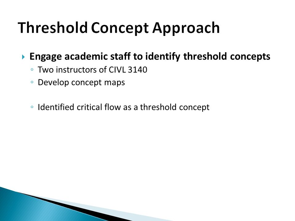  Ask students to identify threshold concepts and report on how they learned ◦ Student written reflections (n=147); Hour-long focus group ◦ Concept mapping activity ◦ Learned critical flow in many ways  Variation between learning the concept versus preparing for assessment ◦ Students identified gradually varied flow, hydraulic jump, other/multiple flow types, math as being difficult to grasp  More advanced forms of learning (e.g., linking back to previously understood concepts) for gradually varied flow relative to other concepts