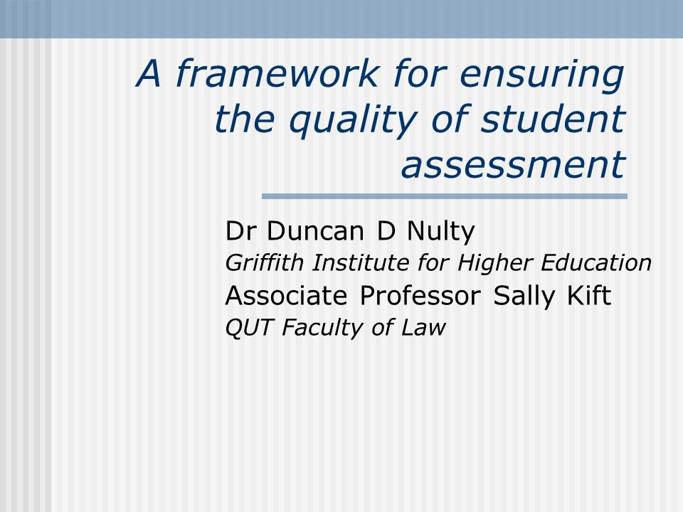 A framework for ensuring the quality of student assessment Dr Duncan D Nulty Griffith Institute for Higher Education Associate Professor Sally Kift QUT Faculty of Law