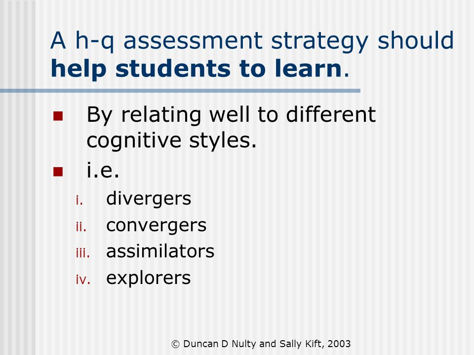 © Duncan D Nulty and Sally Kift, 2003 A h-q assessment strategy should help students to learn. By relating well to different cognitive styles. i.e. i.