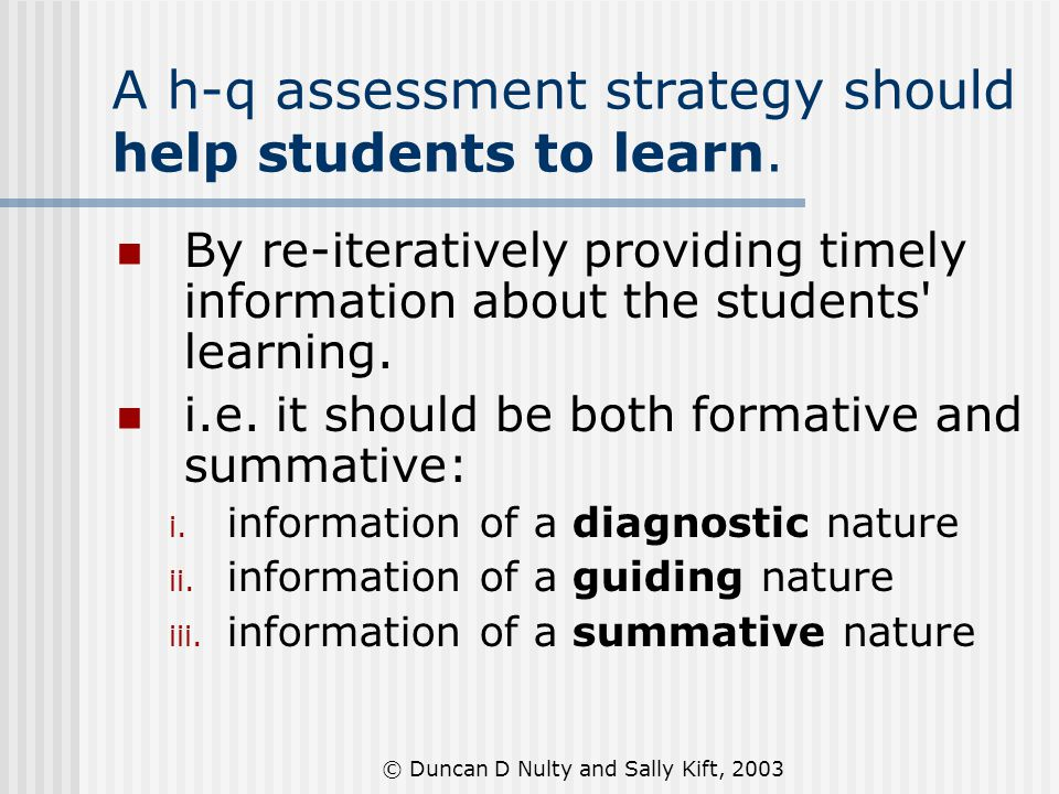 © Duncan D Nulty and Sally Kift, 2003 A h-q assessment strategy should help students to learn. By re-iteratively providing timely information about th