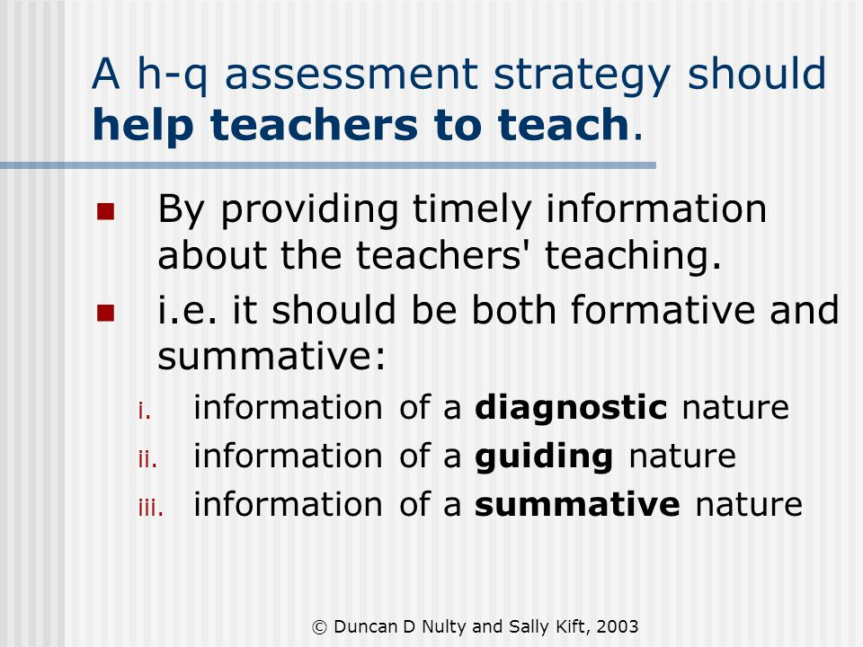 © Duncan D Nulty and Sally Kift, 2003 A h-q assessment strategy should help teachers to teach. By providing timely information about the teachers' tea