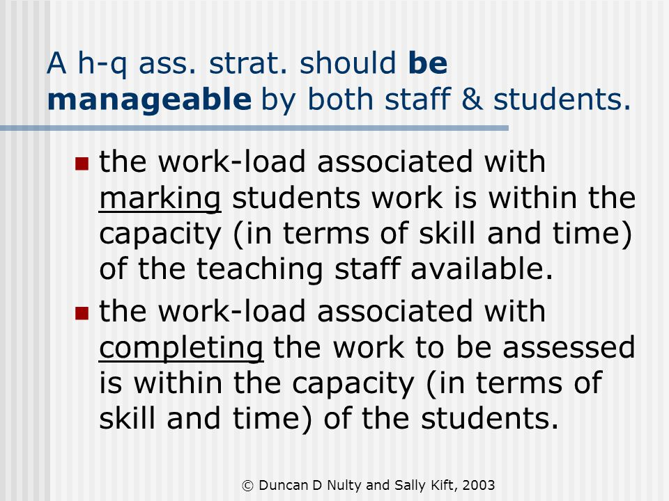 © Duncan D Nulty and Sally Kift, 2003 A h-q ass. strat. should be manageable by both staff & students. the work-load associated with marking students