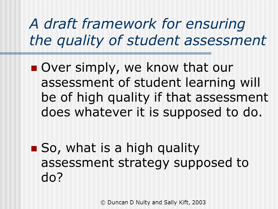 © Duncan D Nulty and Sally Kift, 2003 A draft framework for ensuring the quality of student assessment Over simply, we know that our assessment of stu