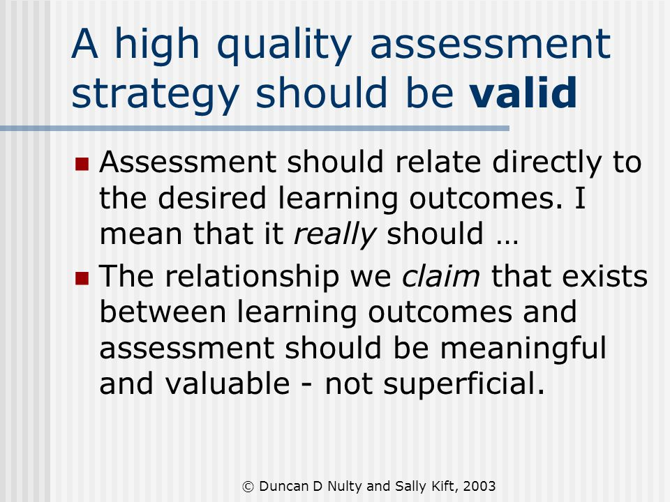 © Duncan D Nulty and Sally Kift, 2003 A high quality assessment strategy should be valid Assessment should relate directly to the desired learning outcomes.