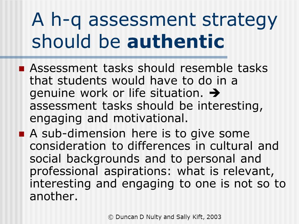 © Duncan D Nulty and Sally Kift, 2003 A h-q assessment strategy should be authentic Assessment tasks should resemble tasks that students would have to do in a genuine work or life situation.