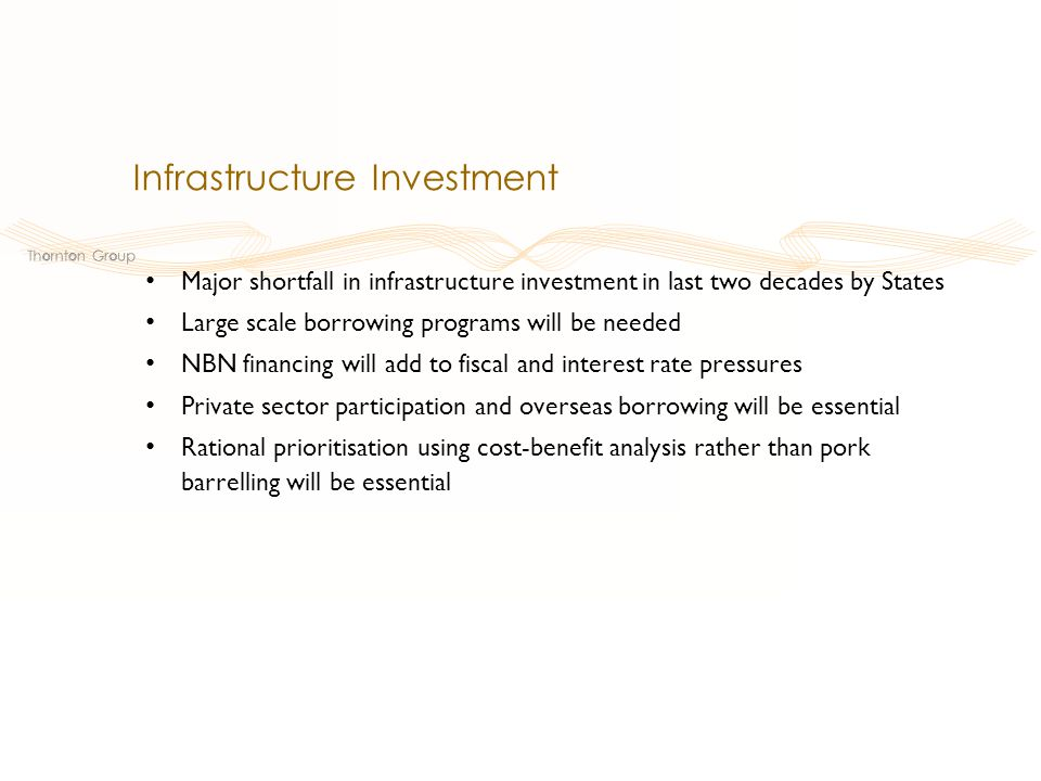 Major shortfall in infrastructure investment in last two decades by States Large scale borrowing programs will be needed NBN financing will add to fiscal and interest rate pressures Private sector participation and overseas borrowing will be essential Rational prioritisation using cost-benefit analysis rather than pork barrelling will be essential Infrastructure Investment