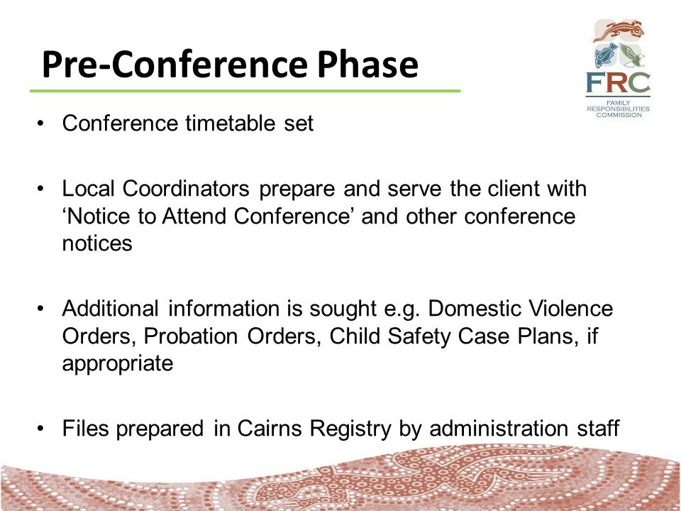 Pre-Conference Phase Conference timetable set Local Coordinators prepare and serve the client with 'Notice to Attend Conference' and other conference notices Additional information is sought e.g.